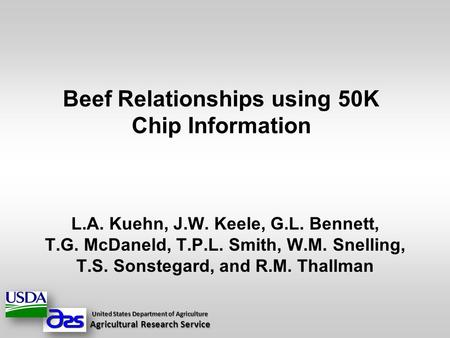 Beef Relationships using 50K Chip Information L.A. Kuehn, J.W. Keele, G.L. Bennett, T.G. McDaneld, T.P.L. Smith, W.M. Snelling, T.S. Sonstegard, and R.M.