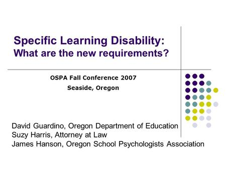 Specific Learning Disability: What are the new requirements? David Guardino, Oregon Department of Education Suzy Harris, Attorney at Law James Hanson,