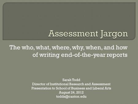 The who, what, where, why, when, and how of writing end-of-the-year reports Sarah Todd Director of Institutional Research and Assessment Presentation to.