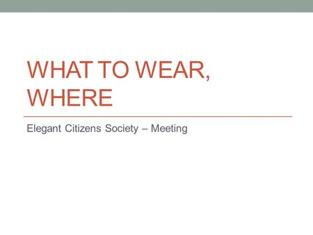 WHAT TO WEAR, WHERE Elegant Citizens Society – Meeting.