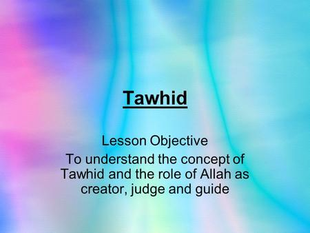 Tawhid Lesson Objective To understand the concept of Tawhid and the role of Allah as creator, judge and guide.