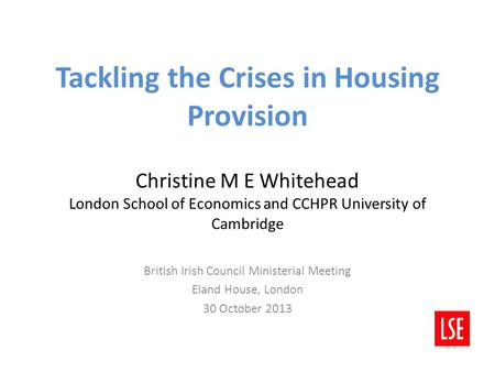 Tackling the Crises in Housing Provision Christine M E Whitehead London School of Economics and CCHPR University of Cambridge British Irish Council Ministerial.