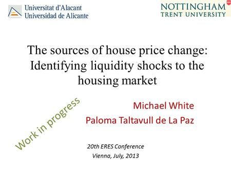 The sources of house price change: Identifying liquidity shocks to the housing market Michael White Paloma Taltavull de La Paz 20th ERES Conference Vienna,