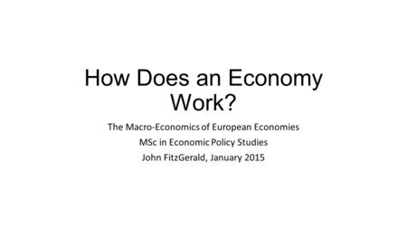 How Does an Economy Work? The Macro-Economics of European Economies MSc in Economic Policy Studies John FitzGerald, January 2015.