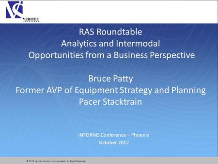 © 2012 Veritec Solutions Incorporated. All Rights Reserved. RAS Roundtable Analytics and Intermodal Opportunities from a Business Perspective Bruce Patty.