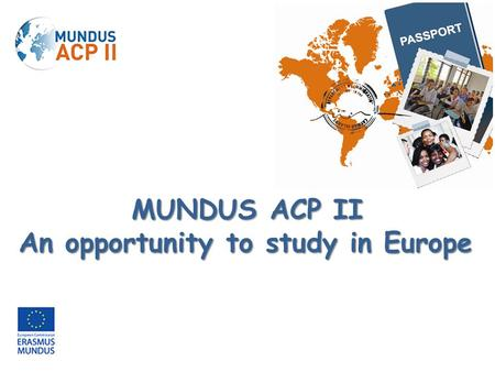 MUNDUS ACP II An opportunity to study in Europe. The Erasmus Mundus 2009-2013 Programme is a cooperation and mobility programme in the area of Higher.