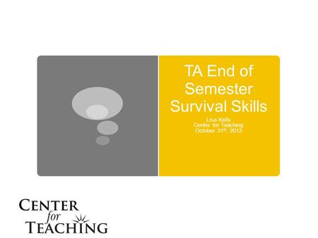 TA End of Semester Survival Skills Lisa Kelly Center for Teaching October 31 st, 2013.