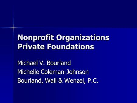Nonprofit Organizations Private Foundations Michael V. Bourland Michelle Coleman-Johnson Bourland, Wall & Wenzel, P.C.