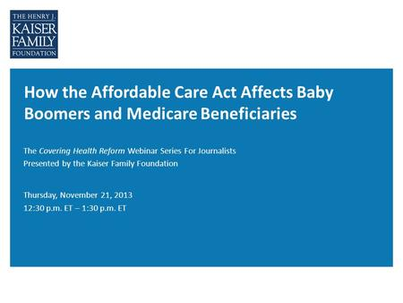 How the Affordable Care Act Affects Baby Boomers and Medicare Beneficiaries The Covering Health Reform Webinar Series For Journalists Presented by the.