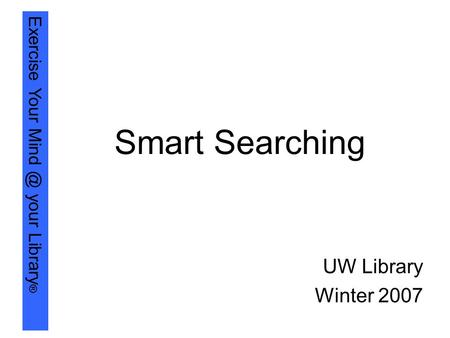 Exercise Your your Library ® Smart Searching UW Library Winter 2007.