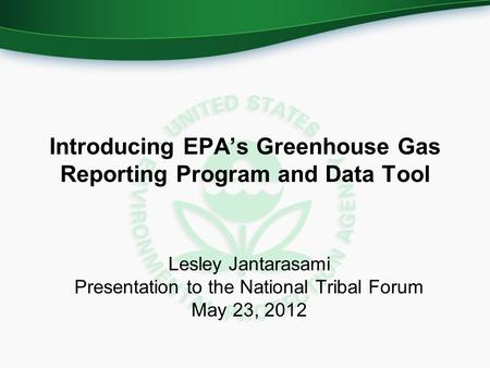 Introducing EPA's Greenhouse Gas Reporting Program and Data Tool Lesley Jantarasami Presentation to the National Tribal Forum May 23, 2012.