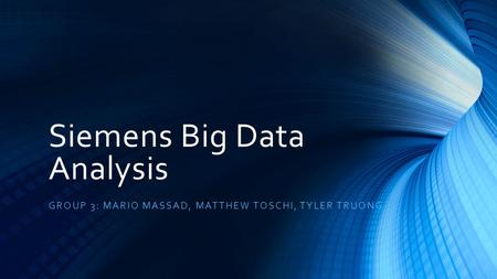 Siemens Big Data Analysis GROUP 3: MARIO MASSAD, MATTHEW TOSCHI, TYLER TRUONG.