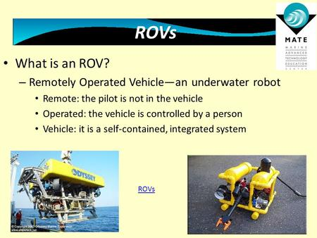 What is an ROV? – Remotely Operated Vehicle—an underwater robot Remote: the pilot is not in the vehicle Operated: the vehicle is controlled by a person.