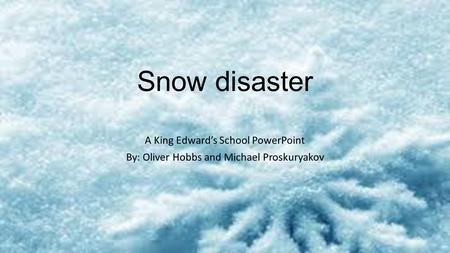 Snow disaster A King Edward's School PowerPoint By: Oliver Hobbs and Michael Proskuryakov.