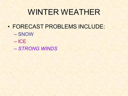 WINTER WEATHER FORECAST PROBLEMS INCLUDE: –SNOW –ICE –STRONG WINDS.