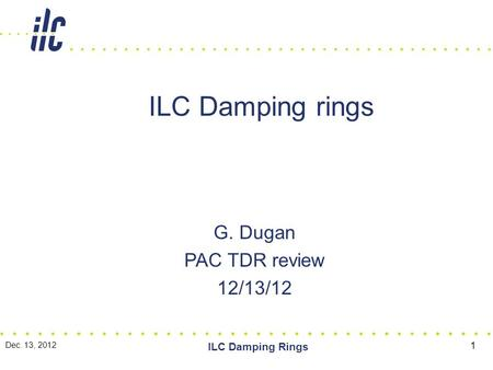ILC Damping rings G. Dugan PAC TDR review 12/13/12 Dec. 13, 2012 ILC Damping Rings 1.