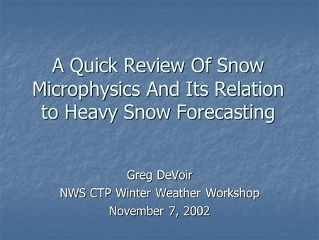 A Quick Review Of Snow Microphysics And Its Relation to Heavy Snow Forecasting Greg DeVoir NWS CTP Winter Weather Workshop November 7, 2002.