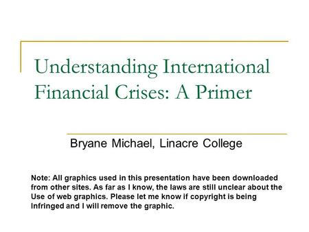 Understanding International Financial Crises: A Primer Bryane Michael, Linacre College Note: All graphics used in this presentation have been downloaded.