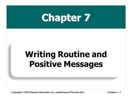 Chapter 7 Copyright © 2012 Pearson Education, Inc. publishing as Prentice HallChapter 7 - 1 Writing Routine and Positive Messages.