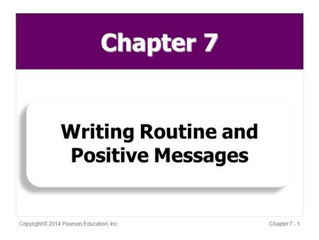 Chapter 7 Copyright © 2014 Pearson Education, Inc.Chapter 7 - 1 Writing Routine and Positive Messages.