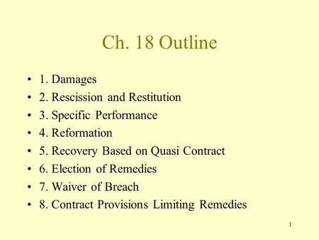 1 Ch. 18 Outline 1. Damages 2. Rescission and Restitution 3. Specific Performance 4. Reformation 5. Recovery Based on Quasi Contract 6. Election of Remedies.