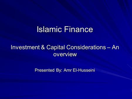 Islamic Finance Investment & Capital Considerations – An overview Presented By: Amr El-Husseini.