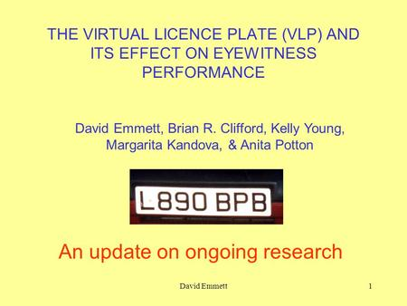 David Emmett1 THE VIRTUAL LICENCE PLATE (VLP) AND ITS EFFECT ON EYEWITNESS PERFORMANCE An update on ongoing research David Emmett, Brian R. Clifford, Kelly.