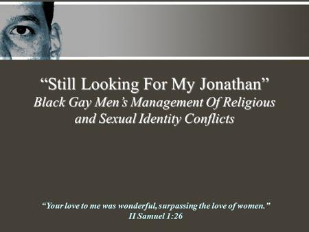 """Still Looking For My Jonathan"" Black Gay Men's Management Of Religious and Sexual Identity Conflicts ""Your love to me was wonderful, surpassing the love."