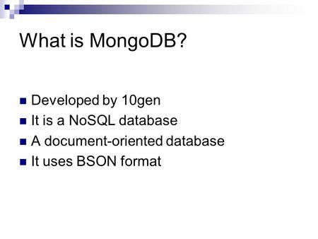 What is MongoDB? Developed by 10gen It is a NoSQL database A document-oriented database It uses BSON format.