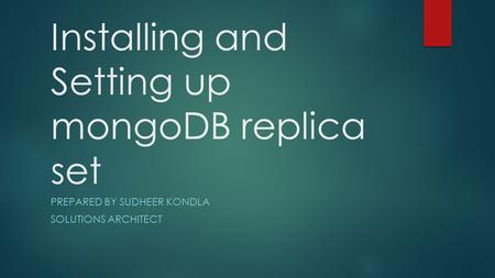 Installing and Setting up mongoDB replica set PREPARED BY SUDHEER KONDLA SOLUTIONS ARCHITECT.