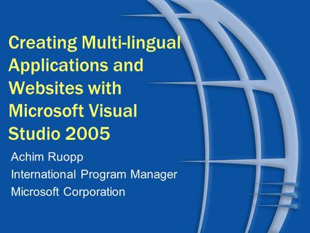 Creating Multi-lingual Applications and Websites with Microsoft Visual Studio 2005 Achim Ruopp International Program Manager Microsoft Corporation.