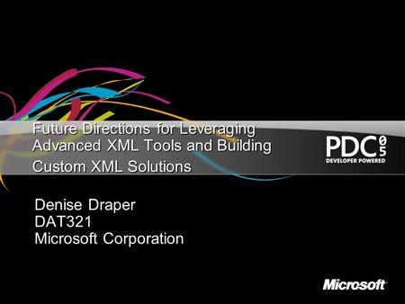 Future Directions for Leveraging Advanced XML Tools and Building Custom XML Solutions Denise Draper DAT321 Microsoft Corporation.