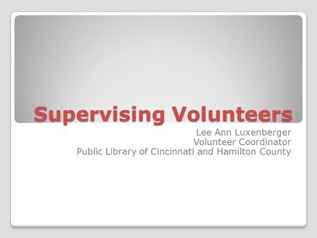 Supervising Volunteers Lee Ann Luxenberger Volunteer Coordinator Public Library of Cincinnati and Hamilton County.