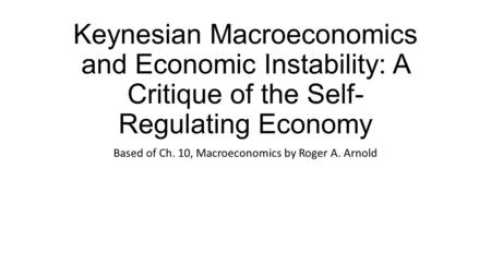 Keynesian Macroeconomics and Economic Instability: A Critique of the Self- Regulating Economy Based of Ch. 10, Macroeconomics by Roger A. Arnold.