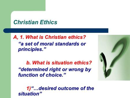 "Christian Ethics A, 1. What is Christian ethics? ""a set of moral standards or principles."" b. What is situation ethics? ""determined right or wrong by the."