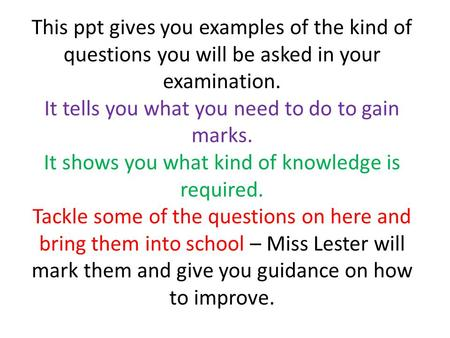 This ppt gives you examples of the kind of questions you will be asked in your examination. It tells you what you need to do to gain marks. It shows you.