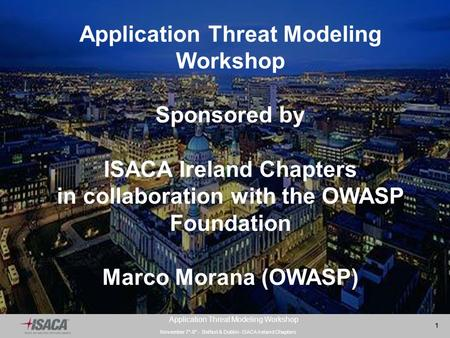 November 7°-8° - Belfast & Dublin- ISACA Ireland Chapters 1 Application Threat Modeling Workshop Sponsored by ISACA Ireland Chapters in collaboration with.