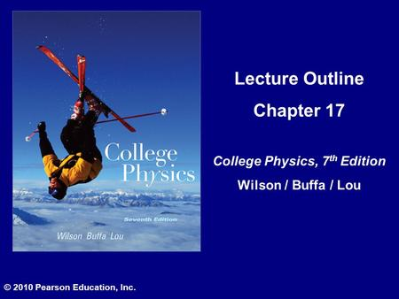 Lecture Outline Chapter 17 College Physics, 7 th Edition Wilson / Buffa / Lou © 2010 Pearson Education, Inc.