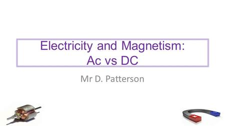 Electricity and Magnetism: Ac vs DC Mr D. Patterson.