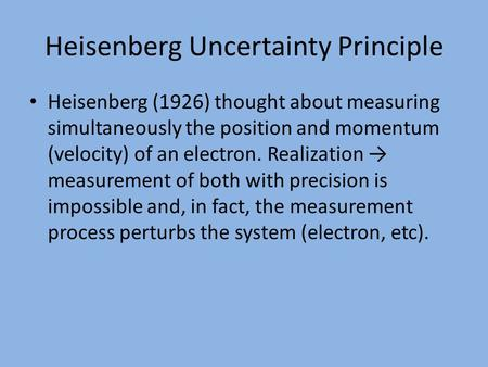 Heisenberg Uncertainty Principle Heisenberg (1926) thought about measuring simultaneously the position and momentum (velocity) of an electron. Realization.