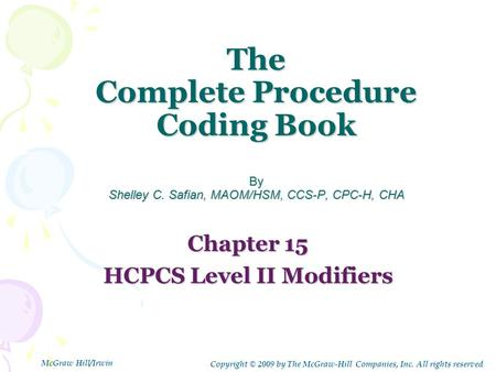 The Complete Procedure Coding Book By Shelley C. Safian, MAOM/HSM, CCS-P, CPC-H, CHA Chapter 15 HCPCS Level II Modifiers Copyright © 2009 by The McGraw-Hill.