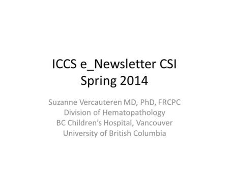 ICCS e_Newsletter CSI Spring 2014 Suzanne Vercauteren MD, PhD, FRCPC Division of Hematopathology BC Children's Hospital, Vancouver University of British.