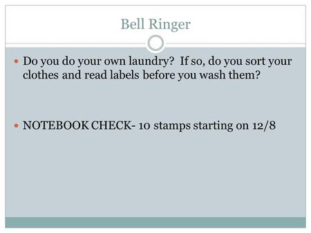Bell Ringer Do you do your own laundry? If so, do you sort your clothes and read labels before you wash them? NOTEBOOK CHECK- 10 stamps starting on 12/8.