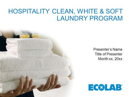 HOSPITALITY CLEAN, WHITE & SOFT LAUNDRY PROGRAM Presenter's Name Title of Presenter Month xx, 20xx.