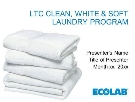 LTC CLEAN, WHITE & SOFT LAUNDRY PROGRAM Presenter's Name Title of Presenter Month xx, 20xx.