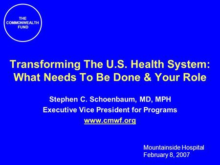 THE COMMONWEALTH FUND Transforming The U.S. Health System: What Needs To Be Done & Your Role Stephen C. Schoenbaum, MD, MPH Executive Vice President for.