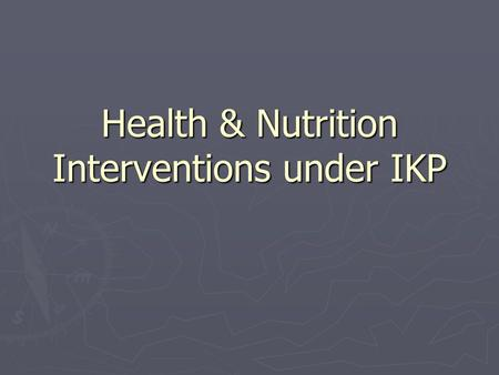 Health & Nutrition Interventions under IKP. Outline of the presentation ► What are we aiming in HN pilot mandals? ► How did we plan to achieve? ► Who.