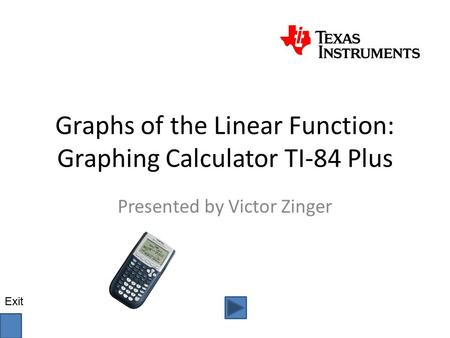 Graphs of the Linear Function: Graphing Calculator TI-84 Plus Presented by Victor Zinger Exit.