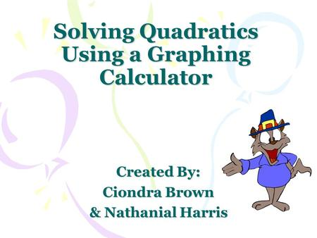 Solving Quadratics Using a Graphing Calculator Created By: Ciondra Brown & Nathanial Harris.