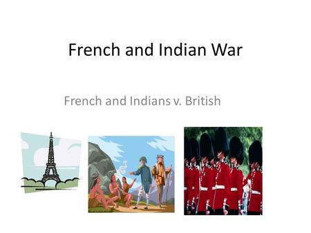 French and Indian War French and Indians v. British.